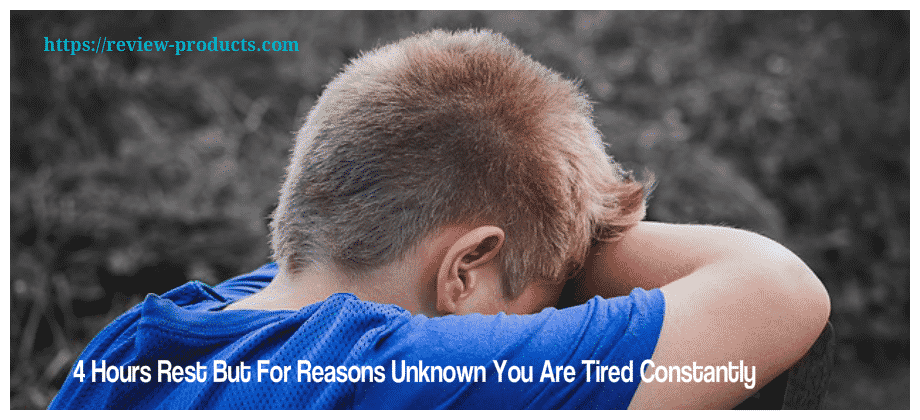 4 Hours Rest But For Reasons Unknown You Are Tired Constantly